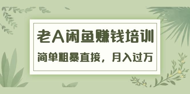 老A闲鱼赚钱培训视频教程 简单粗暴直接真正的闲鱼战术实操51节课全集-爱资源分享